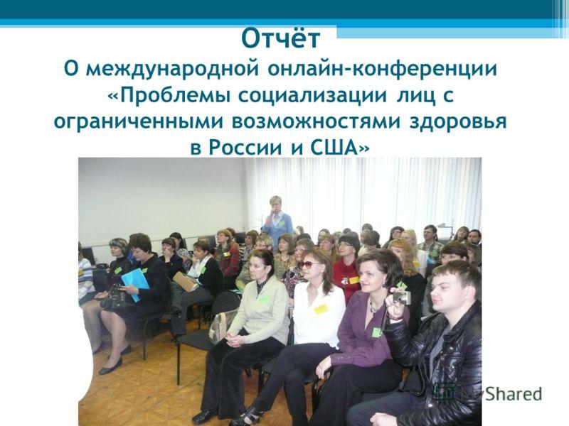 Отчёт О международной онлайн-конференции «Проблемы социализации лиц с ограниченными возможностями здоровья в России и США»