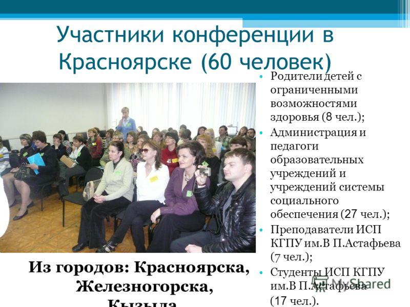 Участники конференции в Красноярске (60 человек) Из городов: Красноярска, Железногорска, Кызыла. Родители детей с ограниченными возможностями здоровья ( 8 чел.); Администрация и педагоги образовательных учреждений и учреждений системы социального обе