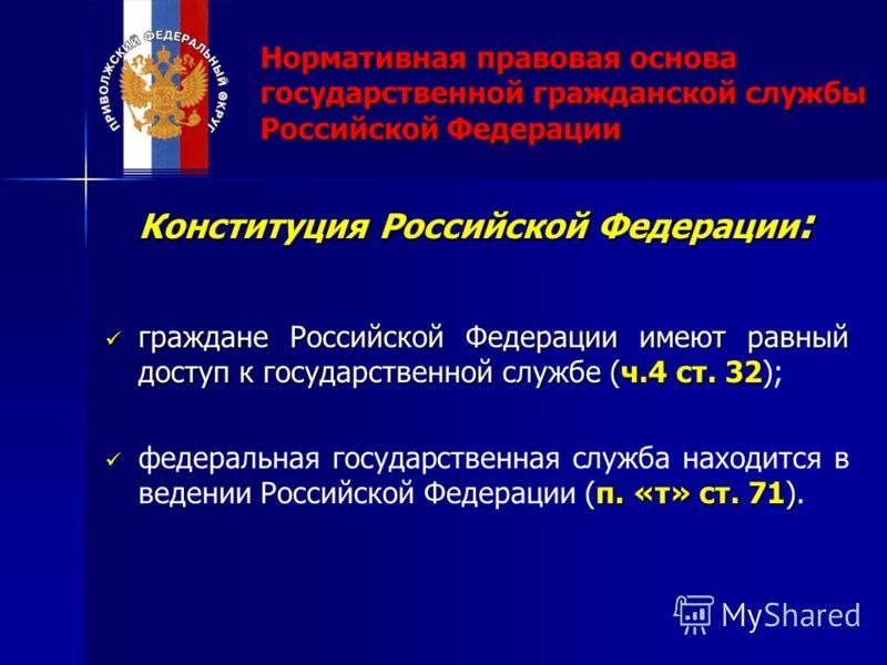 Нормативная правовая основа государственной гражданской службы Российской Федерации Конституция Российской Федерации : граждане Российской Федерации имеют равный доступ к государственной службе (ч.4 ст. 32 граждане Российской Федерации имеют равный д
