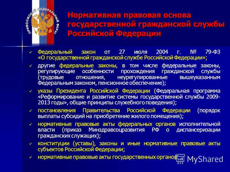 Нормативная правовая основа государственной гражданской службы Российской Федерации Федеральный закон от 27 июля 2004 г. 79-ФЗ «О государственной гражданской службе Российской Федерации»; другие федеральные законы, в том числе федеральные законы, рег
