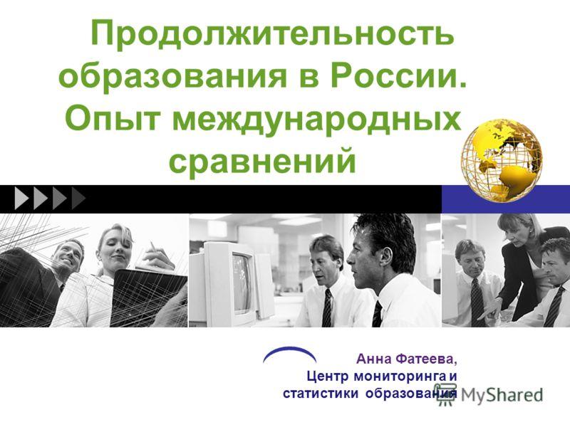 Продолжительность образования в России. Опыт международных сравнений Анна Фатеева, Центр мониторинга и статистики образования
