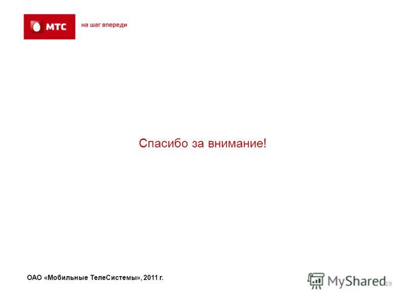 19 Спасибо за внимание! ОАО «Мобильные ТелеСистемы», 2011 г.