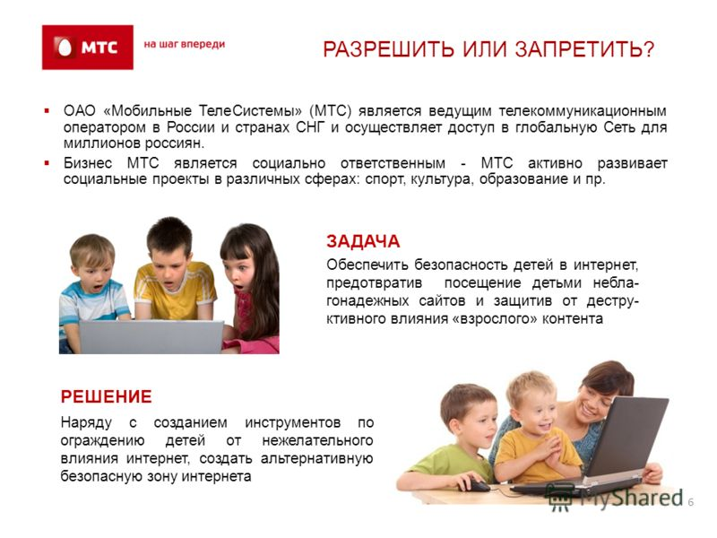 6 РАЗРЕШИТЬ ИЛИ ЗАПРЕТИТЬ? ОАО «Мобильные ТелеСистемы» (МТС) является ведущим телекоммуникационным оператором в России и странах СНГ и осуществляет доступ в глобальную Сеть для миллионов россиян. Бизнес МТС является социально ответственным - МТС акти