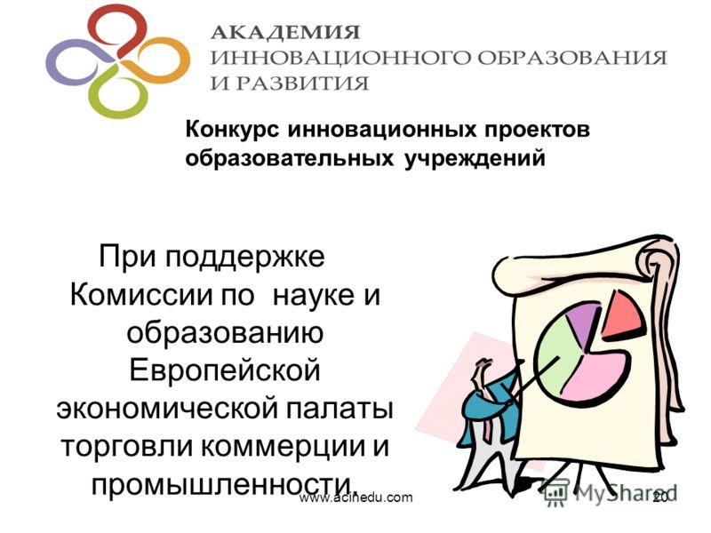 При поддержке Комиссии по науке и образованию Европейской экономической палаты торговли коммерции и промышленности. www.acinedu.com20 Конкурс инновационных проектов образовательных учреждений