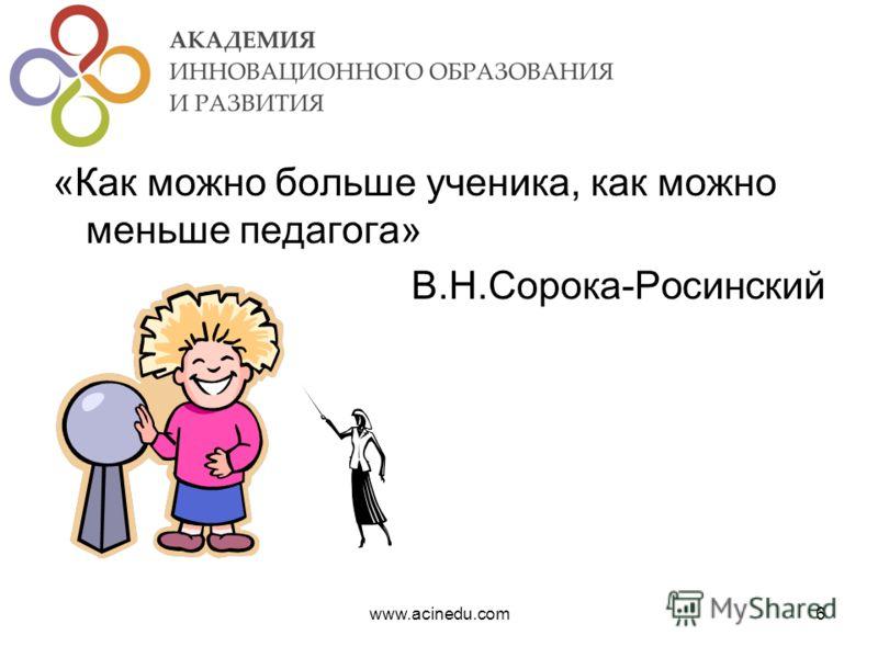 «Как можно больше ученика, как можно меньше педагога» В.Н.Сорока-Росинский www.acinedu.com6