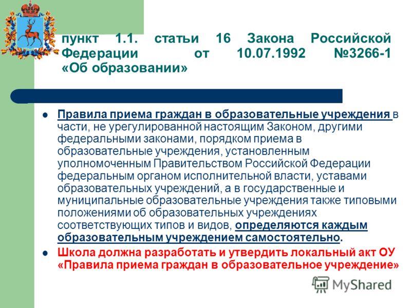 пункт 1.1. статьи 16 Закона Российской Федерации от 10.07.1992 3266-1 «Об образовании» Правила приема граждан в образовательные учреждения в части, не урегулированной настоящим Законом, другими федеральными законами, порядком приема в образовательные