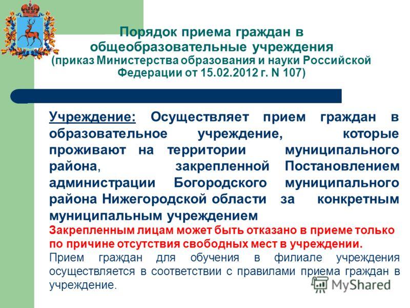 Порядок приема граждан в общеобразовательные учреждения (приказ Министерства образования и науки Российской Федерации от 15.02.2012 г. N 107) Учреждение: Осуществляет прием граждан в образовательное учреждение, которые проживают на территории муницип