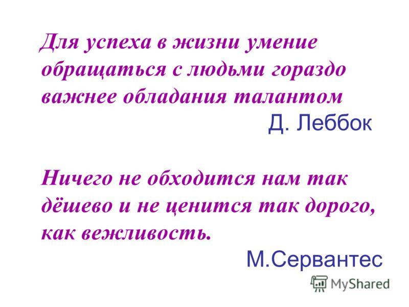 Для успеха в жизни умение обращаться с людьми гораздо важнее обладания талантом Д. Леббок Ничего не обходится нам так дёшево и не ценится так дорого, как вежливость. М.Сервантес
