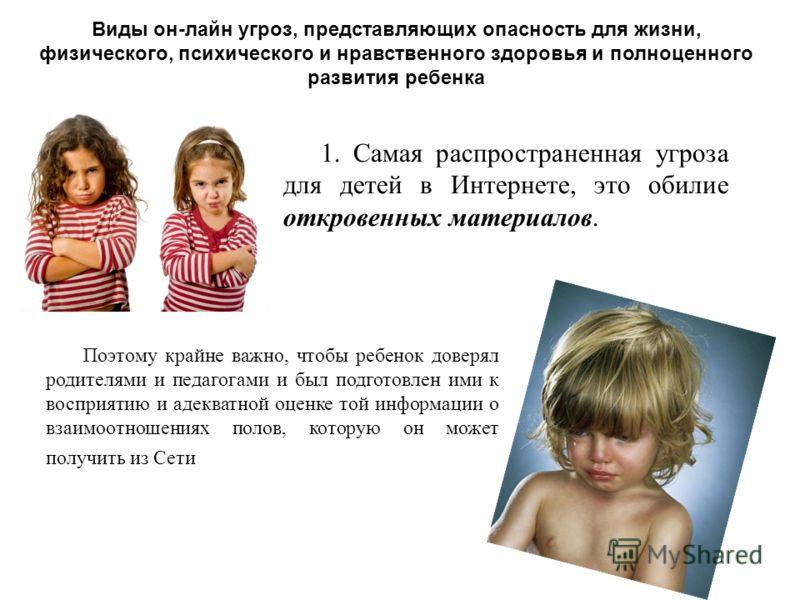 Виды он-лайн угроз, представляющих опасность для жизни, физического, психического и нравственного здоровья и полноценного развития ребенка 1. Самая распространенная угроза для детей в Интернете, это обилие откровенных материалов. Поэтому крайне важно