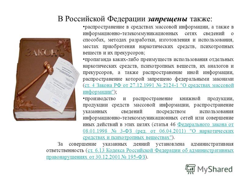 В Российской Федерации запрещены также: распространение в средствах массовой информации, а также в информационно-телекоммуникационных сетях сведений о способах, методах разработки, изготовления и использования, местах приобретения наркотических средс