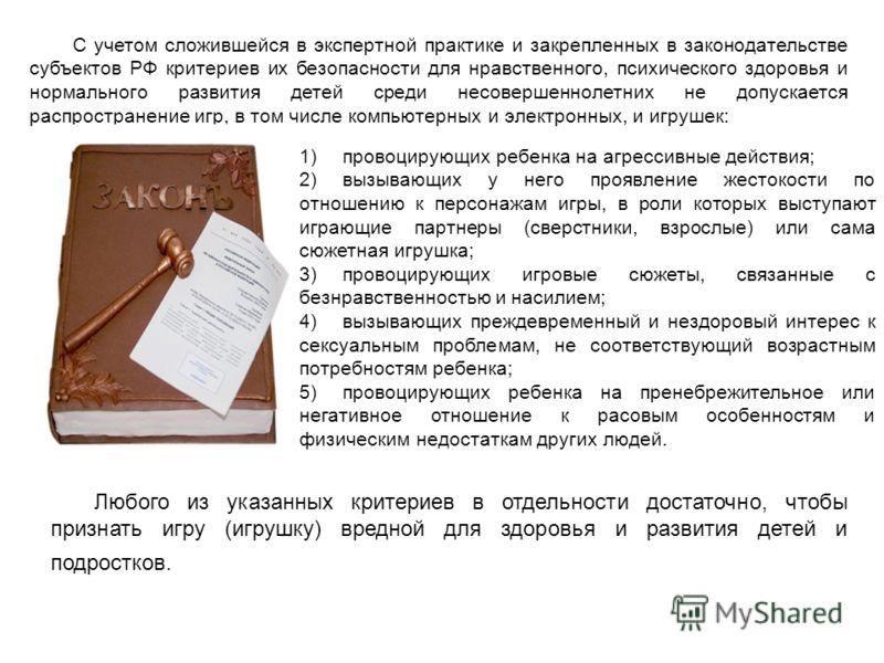 С учетом сложившейся в экспертной практике и закрепленных в законодательстве субъектов РФ критериев их безопасности для нравственного, психического здоровья и нормального развития детей среди несовершеннолетних не допускается распространение игр, в т