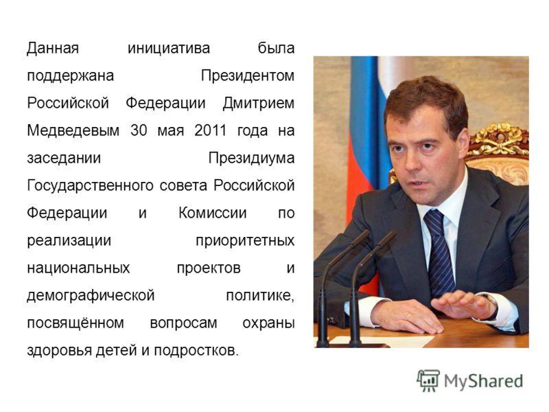 Данная инициатива была поддержана Президентом Российской Федерации Дмитрием Медведевым 30 мая 2011 года на заседании Президиума Государственного совета Российской Федерации и Комиссии по реализации приоритетных национальных проектов и демографической