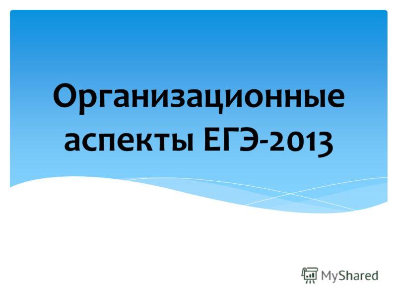 Организационные аспекты ЕГЭ-2013