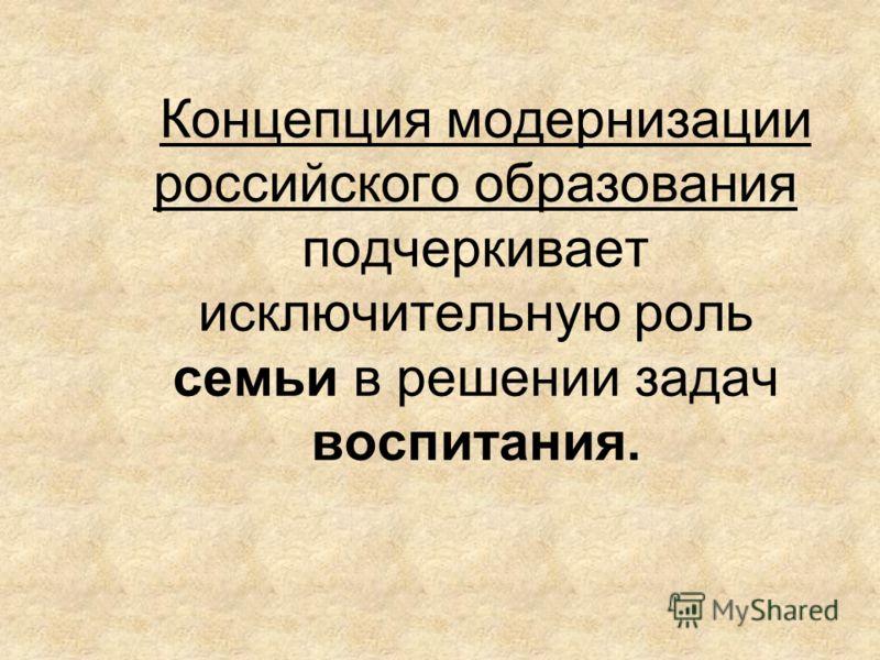 Концепция модернизации российского образования подчеркивает исключительную роль семьи в решении задач воспитания.