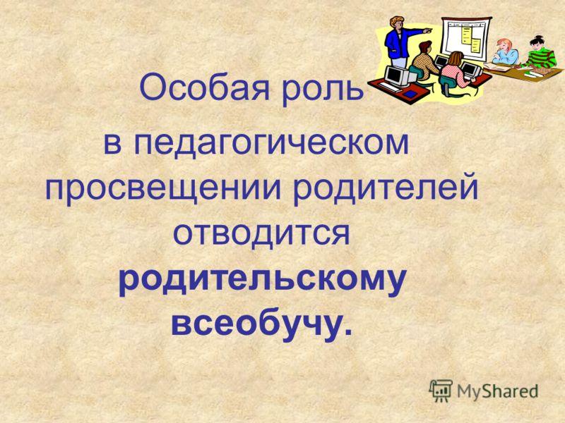 Особая роль в педагогическом просвещении родителей отводится родительскому всеобучу.