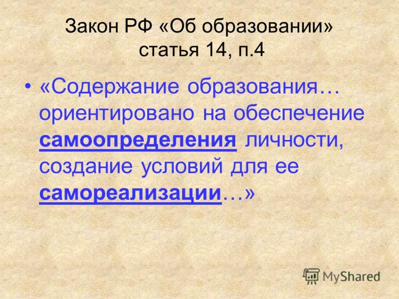 Закон РФ «Об образовании» статья 14, п.4 «Содержание образования… ориентировано на обеспечение самоопределения личности, создание условий для ее самореализации…»