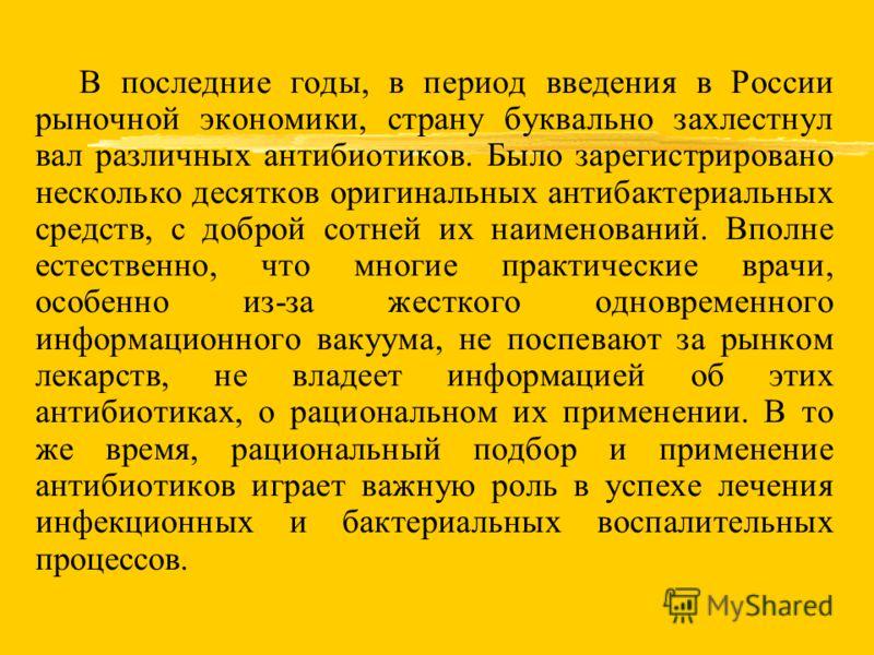 В последние годы, в период введения в России рыночной экономики, страну буквально захлестнул вал различных антибиотиков. Было зарегистрировано несколько десятков оригинальных антибактериальных средств, с доброй сотней их наименований. Вполне естестве