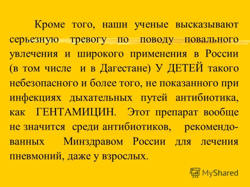 Кроме того, наши ученые высказывают серьезную тревогу по поводу повального увлечения и широкого применения в России (в том числе и в Дагестане) У ДЕТЕЙ такого небезопасного и более того, не показанного при инфекциях дыхательных путей антибиотика, как