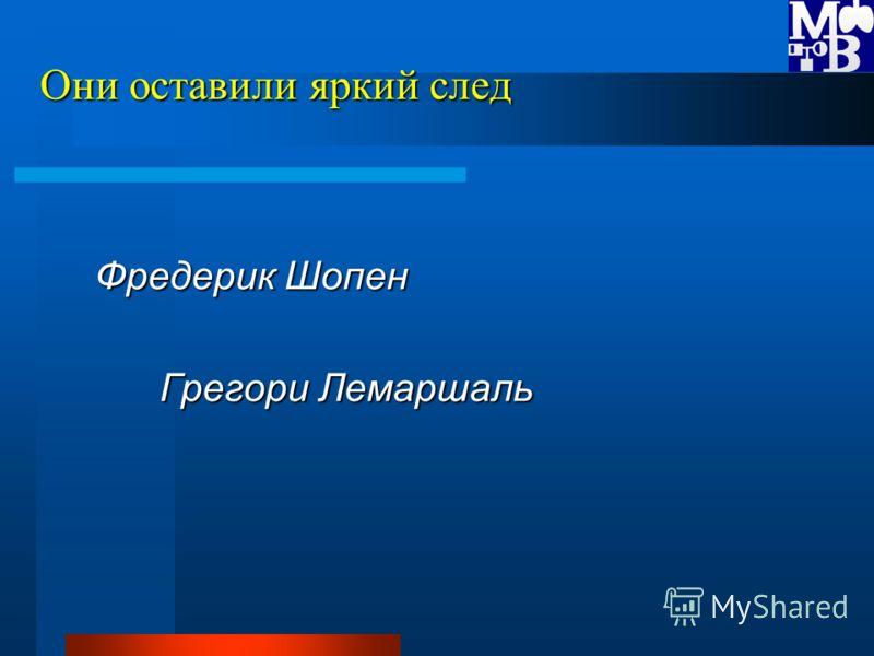 Они оставили яркий след Фредерик Шопен Грегори Лемаршаль Грегори Лемаршаль