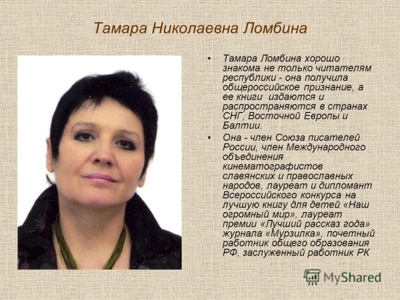 Тамара Николаевна Ломбина Тамара Ломбина хорошо знакома не только читателям республики - она получила общероссийское признание, а ее книги издаются и распространяются в странах СНГ, Восточной Европы и Балтии. Она - член Союза писателей России, член М