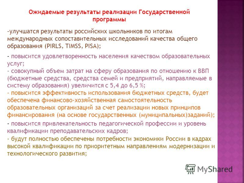 Ожидаемые результаты реализации Государственной программы -улучшатся результаты российских школьников по итогам международных сопоставительных исследований качества общего образования (PIRLS, TIMSS, PISA); - повысится удовлетворенность населения каче