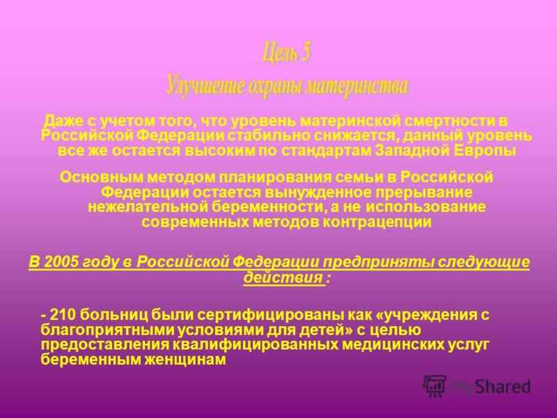 Даже с учетом того, что уровень материнской смертности в Российской Федерации стабильно снижается, данный уровень все же остается высоким по стандартам Западной Европы Основным методом планирования семьи в Российской Федерации остается вынужденное пр