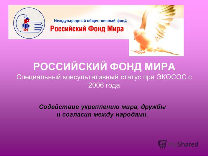РОССИЙСКИЙ ФОНД МИРА Специальный консультативный статус при ЭКОСОС с 2006 года Содействие укреплению мира, дружбы и согласия между народами.
