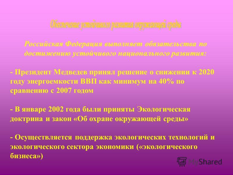 Российская Федерация выполняет обязательства по достижению устойчивого национального развития: - Президент Медведев принял решение о снижении к 2020 году энергоемкости ВВП как минимум на 40% по сравнению с 2007 годом - В январе 2002 года были приняты