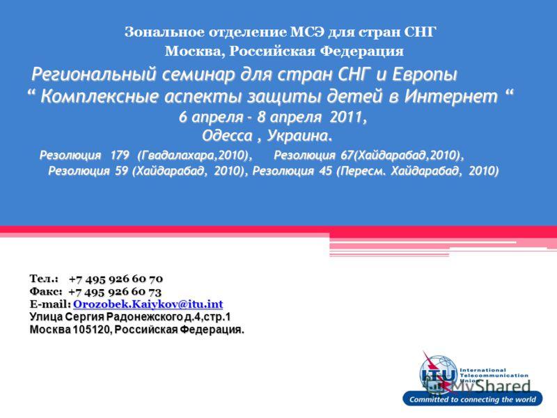 Региональный семинар для стран СНГ и Европы Комплексные аспекты защиты детей в Интернет 6 апреля - 8 апреля 2011, Одесса, Украина. Резолюция 179 (Гвадалахара,2010), Резолюция 67(Хайдарабад,2010), Резолюция 59 (Хайдарабад, 2010), Резолюция 45 (Пересм.