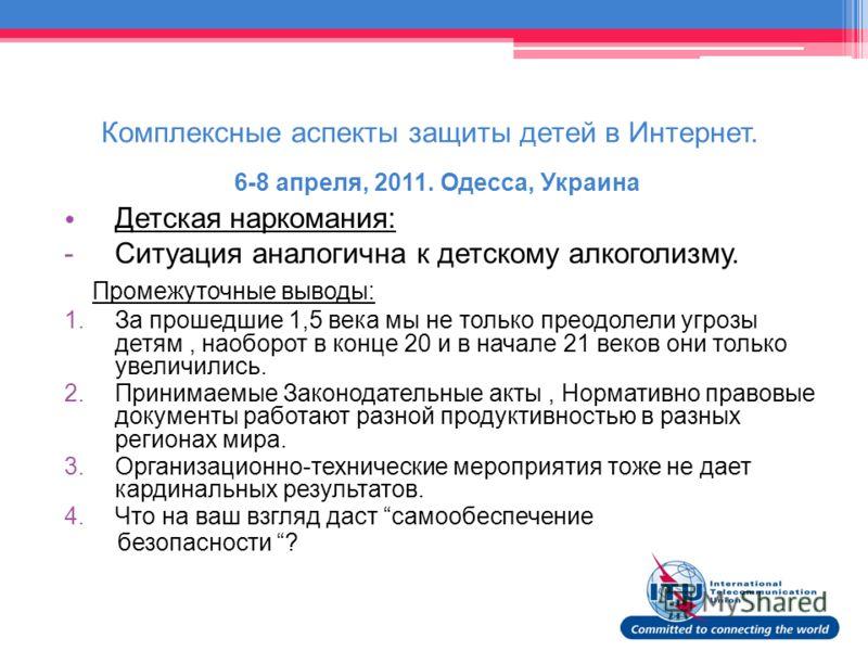 Комплексные аспекты защиты детей в Интернет. 6-8 апреля, 2011. Одесса, Украина Детская наркомания: -Cитуация аналогична к детскому алкоголизму. Промежуточные выводы: 1.За прошедшие 1,5 века мы не только преодолели угрозы детям, наоборот в конце 20 и