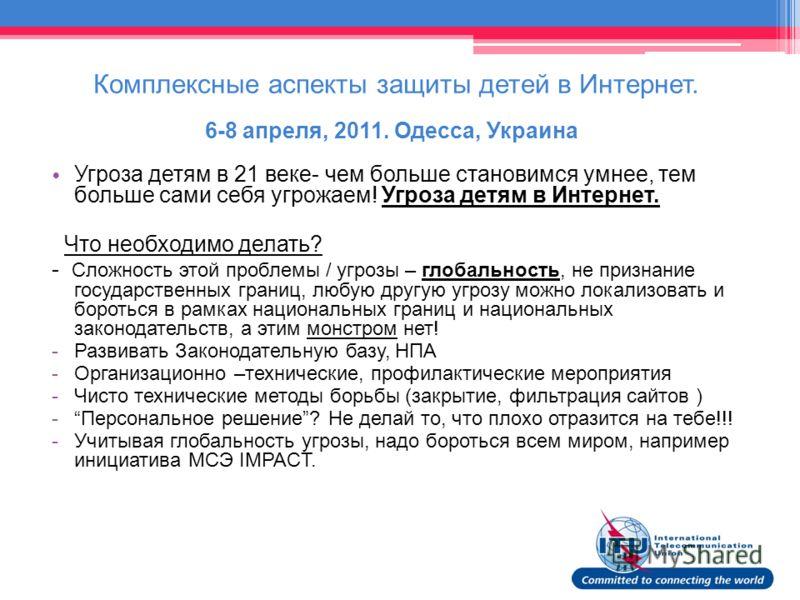 Комплексные аспекты защиты детей в Интернет. 6-8 апреля, 2011. Одесса, Украина Угроза детям в 21 веке- чем больше становимся умнее, тем больше сами себя угрожаем! Угроза детям в Интернет. Что необходимо делать? - Сложность этой проблемы / угрозы – гл