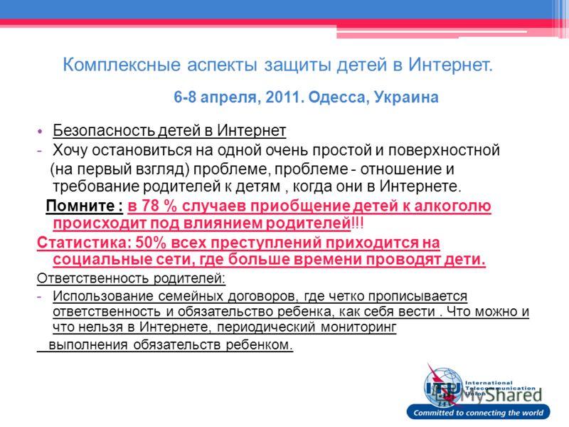 Комплексные аспекты защиты детей в Интернет. 6-8 апреля, 2011. Одесса, Украина Безопасность детей в Интернет -Хочу остановиться на одной очень простой и поверхностной (на первый взгляд) проблеме, проблеме - отношение и требование родителей к детям, к