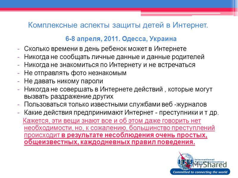 Комплексные аспекты защиты детей в Интернет. 6-8 апреля, 2011. Одесса, Украина -Сколько времени в день ребенок может в Интернете -Никогда не сообщать личные данные и данные родителей -Никогда не знакомиться по Интернету и не встречаться -Не отправлят
