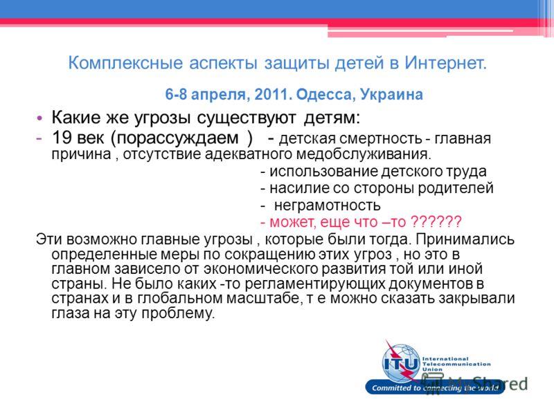 Комплексные аспекты защиты детей в Интернет. 6-8 апреля, 2011. Одесса, Украина Какие же угрозы существуют детям: -19 век (порассуждаем ) - детская смертность - главная причина, отсутствие адекватного медобслуживания. - использование детского труда -
