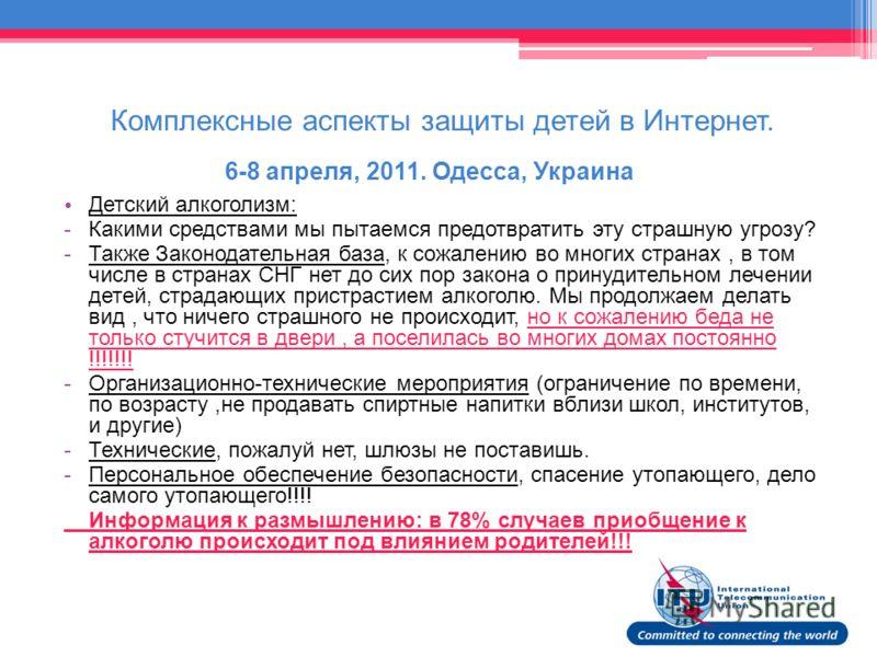 Комплексные аспекты защиты детей в Интернет. 6-8 апреля, 2011. Одесса, Украина Детский алкоголизм: -Какими средствами мы пытаемся предотвратить эту страшную угрозу? -Также Законодательная база, к сожалению во многих странах, в том числе в странах СНГ