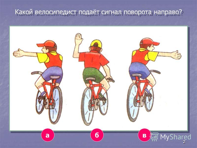 2 Какой велосипедист подаёт сигнал поворота направо? авб