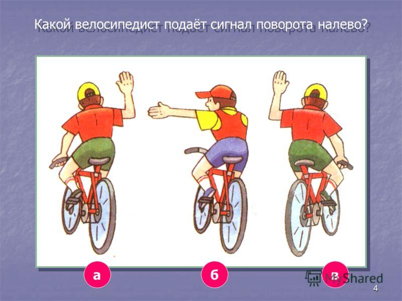 4 Какой велосипедист подаёт сигнал поворота налево? абв