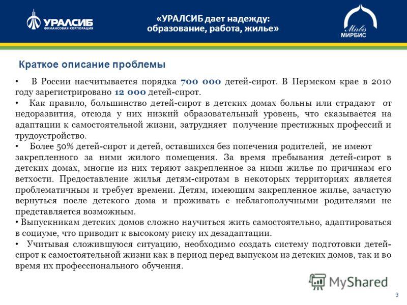 3 В России насчитывается порядка 700 000 детей-сирот. В Пермском крае в 2010 году зарегистрировано 12 000 детей-сирот. Как правило, большинство детей-сирот в детских домах больны или страдают от недоразвития, отсюда у них низкий образовательный урове