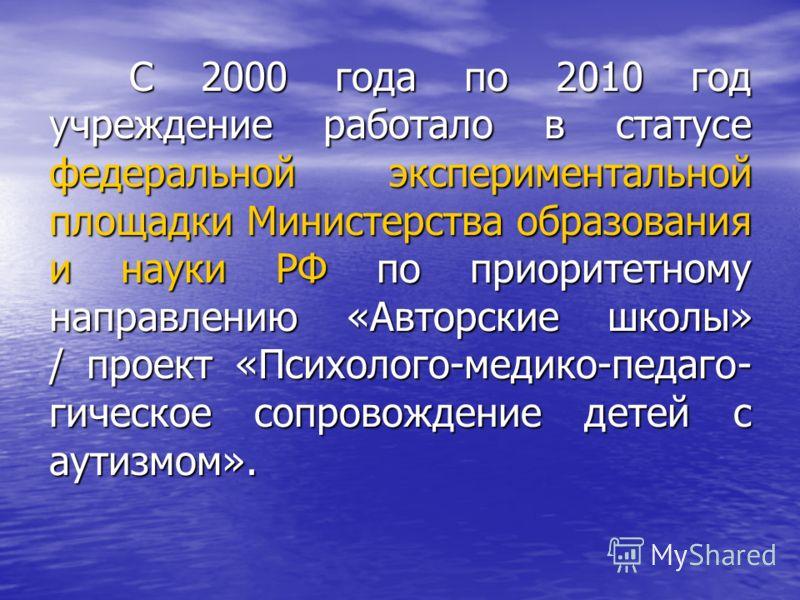 С 2000 года по 2010 год учреждение работало в статусе федеральной экспериментальной площадки Министерства образования и науки РФ по приоритетному направлению «Авторские школы» / проект «Психолого-медико-педаго- гическое сопровождение детей с аутизмом
