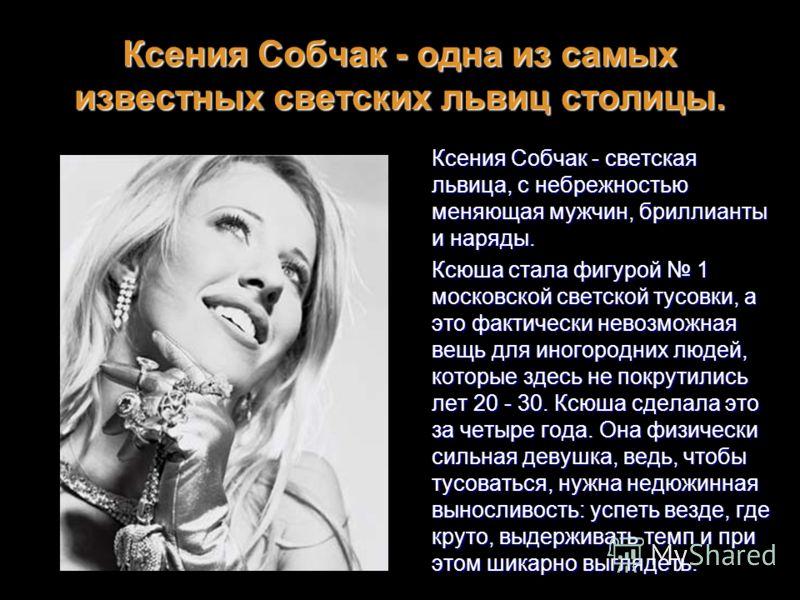 Ксения Собчак - одна из самых известных светских львиц столицы. Ксения Собчак - светская львица, с небрежностью меняющая мужчин, бриллианты и наряды. Ксюша стала фигурой 1 московской светской тусовки, а это фактически невозможная вещь для иногородних