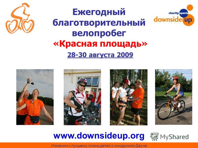 Изменим к лучшему жизнь детей с синдромом Дауна Ежегодный благотворительный велопробег «Красная площадь» 28-30 августа 2009 www.downsideup.org