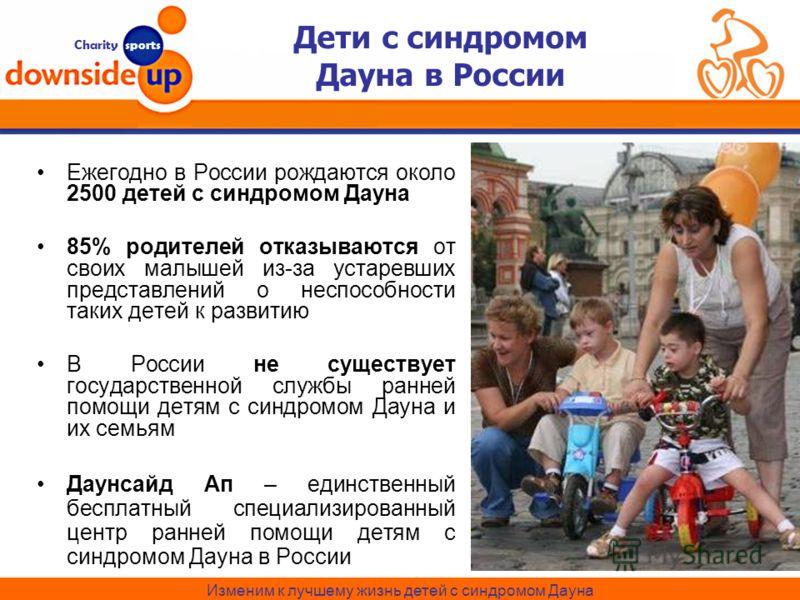 Charity sports Изменим к лучшему жизнь детей с синдромом Дауна Дети с синдромом Дауна в России Ежегодно в России рождаются около 2500 детей с синдромом Дауна 85% родителей отказываются от своих малышей из-за устаревших представлений о неспособности т