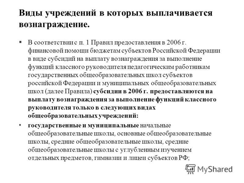 Виды учреждений в которых выплачивается вознаграждение. §В соответствии с п. 1 Правил предоставления в 2006 г. финансовой помощи бюджетам субъектов Российской Федерации в виде субсидий на выплату вознаграждения за выполнение функций классного руковод