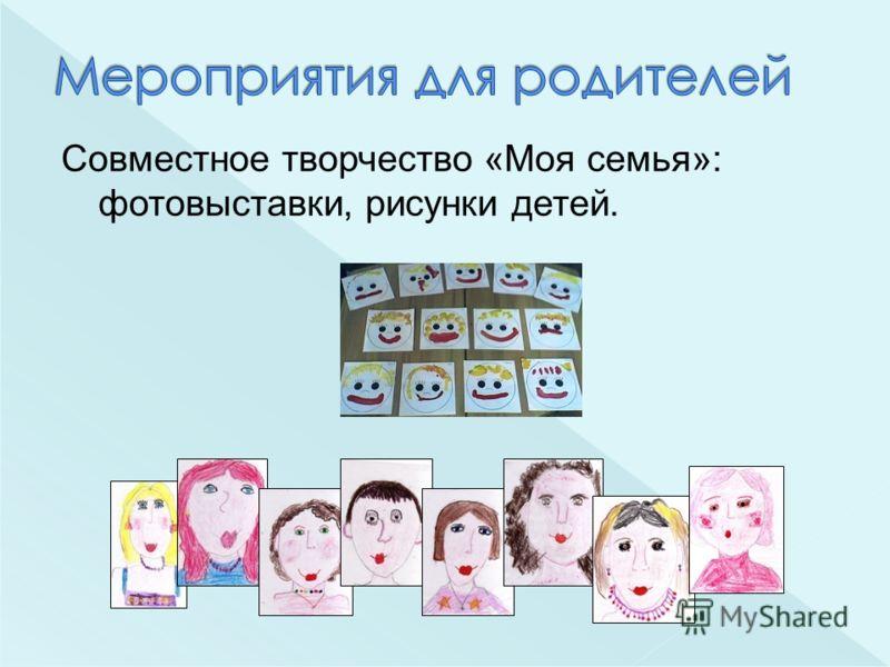 Совместное творчество «Моя семья»: фотовыставки, рисунки детей.
