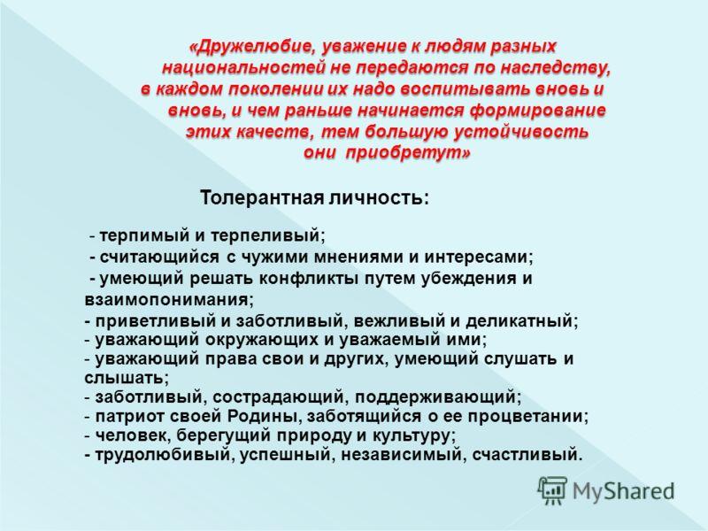 Толерантная личность: - терпимый и терпеливый; - считающийся с чужими мнениями и интересами; - умеющий решать конфликты путем убеждения и взаимопонимания; - приветливый и заботливый, вежливый и деликатный; - уважающий окружающих и уважаемый ими; - ув