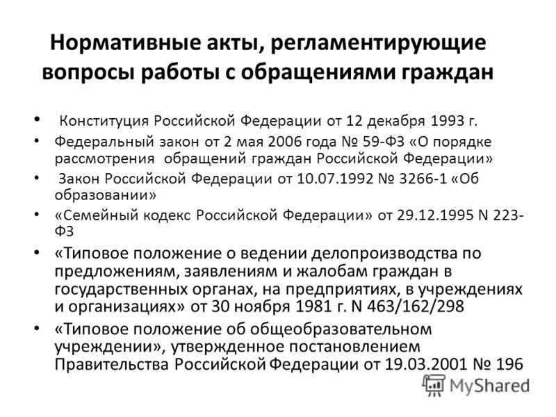 Нормативные акты, регламентирующие вопросы работы с обращениями граждан Конституция Российской Федерации от 12 декабря 1993 г. Федеральный закон от 2 мая 2006 года 59-ФЗ «О порядке рассмотрения обращений граждан Российской Федерации» Закон Российской
