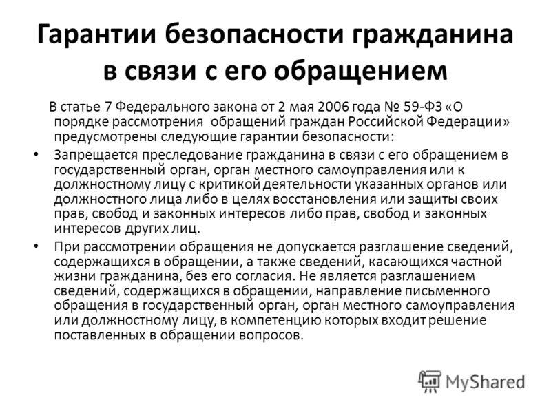 Гарантии безопасности гражданина в связи с его обращением В статье 7 Федерального закона от 2 мая 2006 года 59-ФЗ «О порядке рассмотрения обращений граждан Российской Федерации» предусмотрены следующие гарантии безопасности: Запрещается преследование