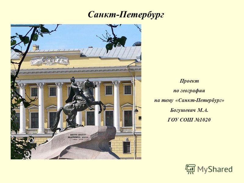 Санкт-Петербург Проект по географии на тему «Санкт-Петербург» Богушевич М.А. ГОУ СОШ 1020