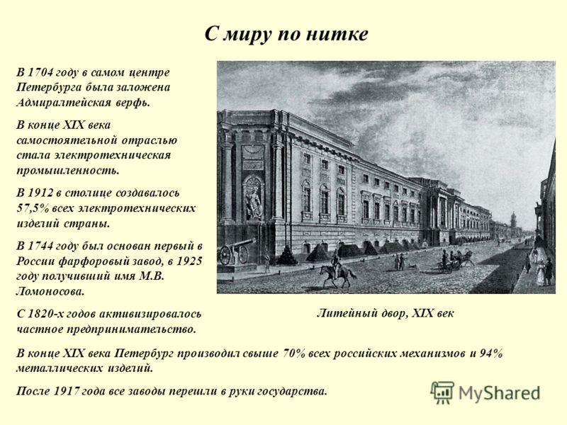 С миру по нитке Литейный двор, XIX век В 1704 году в самом центре Петербурга была заложена Адмиралтейская верфь. В конце XIX века самостоятельной отраслью стала электротехническая промышленность. В 1912 в столице создавалось 57,5% всех электротехниче