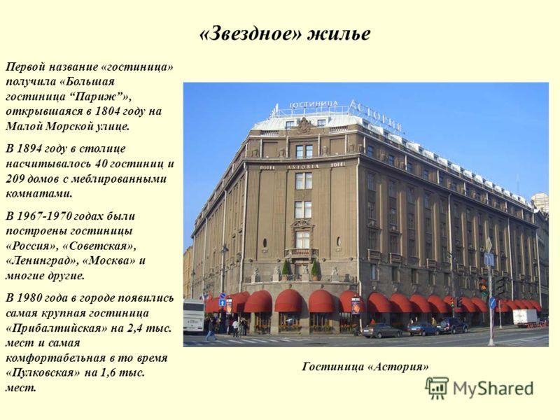 «Звездное» жилье Гостиница «Астория» Первой название «гостиница» получила «Большая гостиница Париж», открывшаяся в 1804 году на Малой Морской улице. В 1894 году в столице насчитывалось 40 гостиниц и 209 домов с меблированными комнатами. В 1967-1970 г
